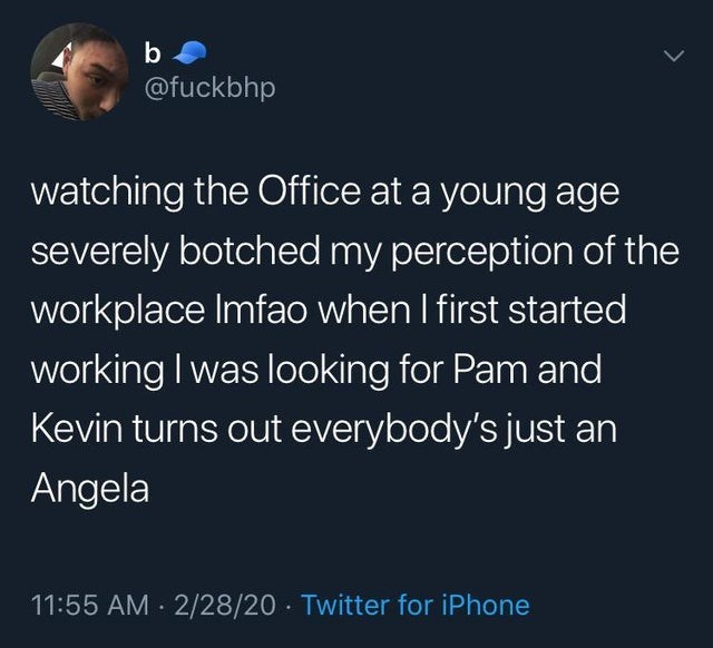 the office top ten weekly memes | Person - b @fuckbhp watching Office at young age severely botched my perception workplace Imfao first started working looking Pam and Kevin turns out everybody's just an Angela 11:55 AM 2/28/20 Twitter iPhone
