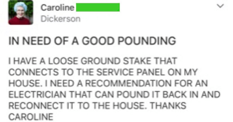 funny and weird posts from nextdoor | Caroline Dickerson NEED GOOD POUNDING HAVE LOOSE GROUND STAKE CONNECTS SERVICE PANEL ON MY HOUSE NEED RECOMMENDATION AN ELECTRICIAN CAN POUND BACK AND RECONNECT HOUSE. THANKS CAROLINE