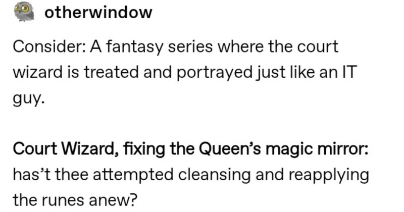 Fun Tumblr thread imagines an IT wizard | otherwindow Consider fantasy series where court wizard is treated and portrayed just like an guy. Court Wizard, fixing Queen's magic mirror: has't thee attempted cleansing and reapplying runes anew?