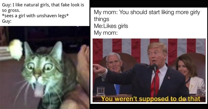 Funny memes in honor of women, International Women's Day | Guy like natural girls fake look is so gross sees girl with unshaven legs Guy: disgusted cat | My mom should start liking more girly things Likes girls My mom weren't supposed do Trump