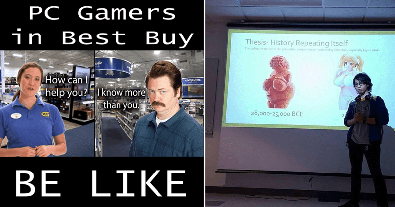 funny memes about anime and gaming, video games, minecraft | PC Gamers Best Buy BE LIKE can help know more than Ron Swanson Parks and Rec | Thesis History Repeating Itself collective nature paleolithic people mirrors modern day collectors, especially figure otaku 28,000-25,000 BCE
