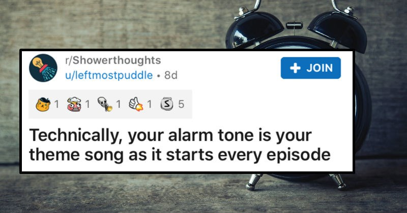 A collection of people's shower thoughts that really made people think | r/Showerthoughts posted by leftmostpuddle Technically alarm tone is theme song as starts every episode