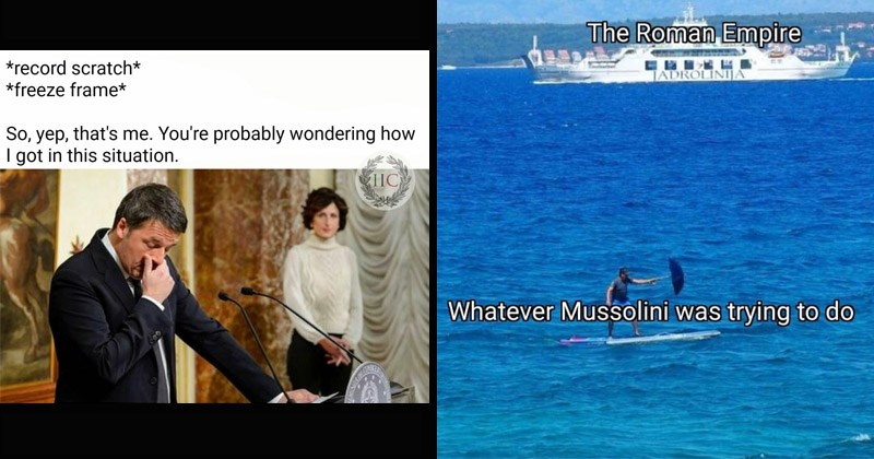 Funny memes about Italians, Italy | record scratch freeze frame So, yep s probably wondering got this situation. Italian politician facepalm | person riding a surfboard with an umbrella and a yacht sailing in the background: Roman Empire TADROLINIJA Whatever Mussolini trying do