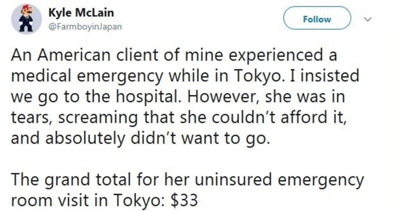Twitter thread highlights the differences of American healthcare vs everywhere else in the world | tweet by Kyle McLain @FarmboyinJapan An American client mine experienced medical emergency while Tokyo insisted go hospital. However, she tears, screaming she couldn't afford and absolutely didn't want go grand total her uninsured emergency room visit Tokyo 33