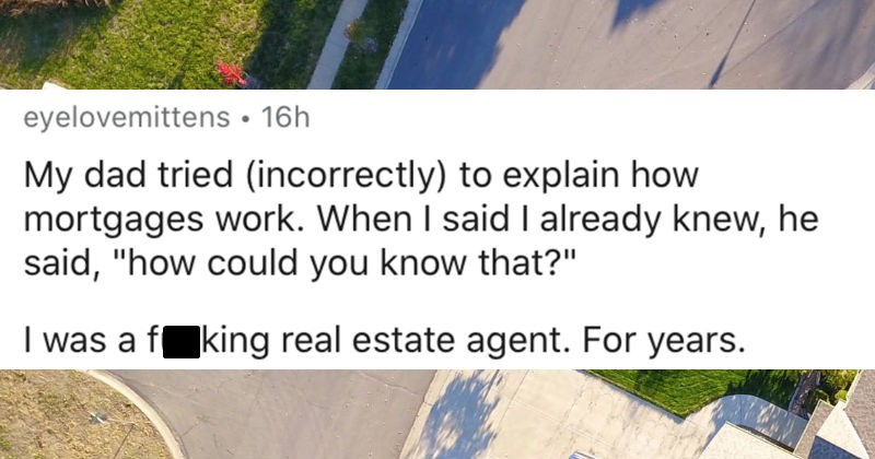 Women share the most ridiculous things they've had guys try to explain to them | reddit posted by eyelovemittens My dad tried (incorrectly explain mortgages work said already knew, he said could know fucking real estate agent years.
