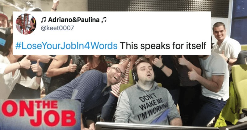 Twitter users share how to lose a job in four words | tweet by Adriano&Paulina @keet0007 #LoseYourJobln4Words This speaks itself ON THE JOB DON'T WAKE WORKING SOMEONE'S GETTING FIRED group of people posing with a sleeping person