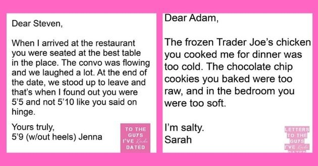 instagram funny letters exes guys disappointed dated relationships | Dear Steven arrived at restaurant were seated at best table place convo flowing and laughed lot. At end date stood up leave and 's found out were 5'5 and not 5'10 like said on hinge. Yours truly, 5'9 (w/out heels) Jenna | Dear Adam frozen Trader Joe's chicken cooked dinner too cold chocolate chip cookies baked were too raw, and bedroom were too soft salty.