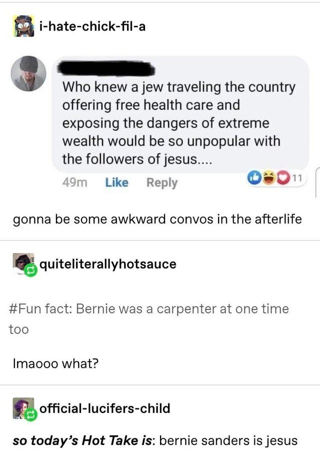 top ten 10 tumblr posts daily | -hate-chick-fil- Who knew jew traveling country offering free health care and exposing dangers extreme wealth would be so unpopular with followers jesus 11 49m Like Reply gonna be some awkward convos afterlife quiteliterallyhotsauce #Fun fact: Bernie carpenter at one time too Imaooo official-lucifers-child so today's Hot Take is: bernie sanders is jesus