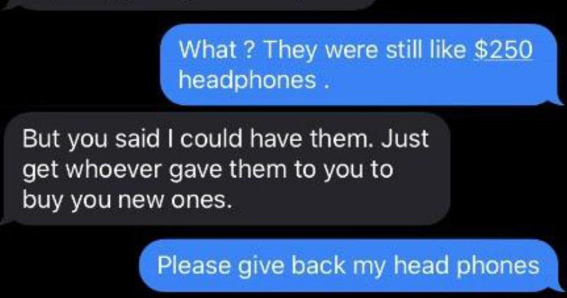 Entitled choosing beggars who demanded free stuff | text messages They were still like $250 headphones. But said could have them. Just get whoever gave them buy new ones. Please give back my head phones