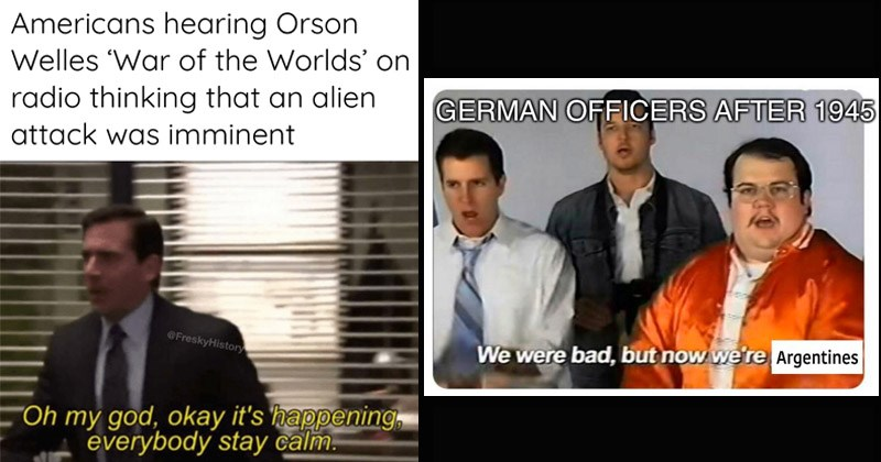 Funny dank history memes | Americans hearing Orson Welles 'War Worlds' on radio thinking an alien attack imminent @FreskyHistory Oh my god, okay 's happening, everybody stay calm | GERMAN OFFICERS AFTER 1945 were bad, but now Argentines