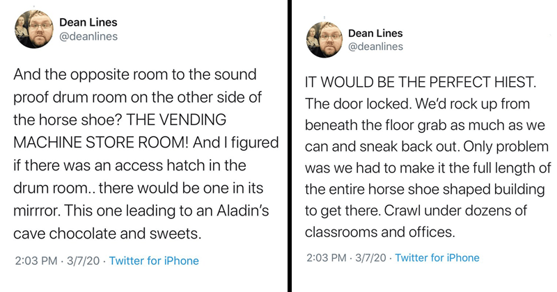 funny tweets, funny twitter thread about students who sneak into tunnels | Dean Lines @deanlines And opposite room sound proof drum room on other side horse shoe VENDING MACHINE STORE ROOM! And figured if there an access hatch drum room there would be one its mirrror. This one leading an Aladin's cave chocolate and sweets. WOULD BE PERFECT HIEST door locked rock up beneath floor grab as much as can and sneak back out. Only problem had make full length entire horse shoe shaped building get there.