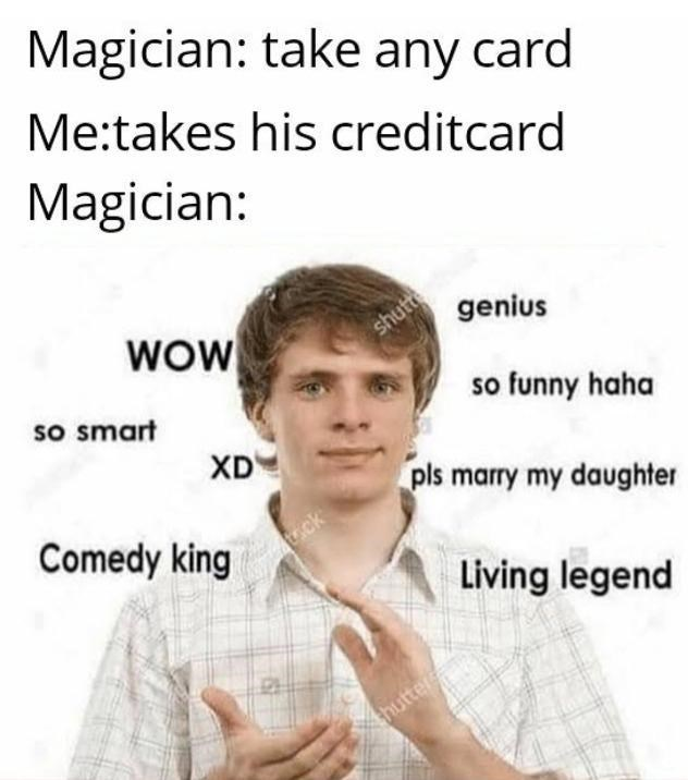 top ten 10 memes daily | Magician: take any card takes his credit card Magician: WOW shutte genius so smart so funny haha XD pls marry my daughter Comedy king trick Living legend hutter
