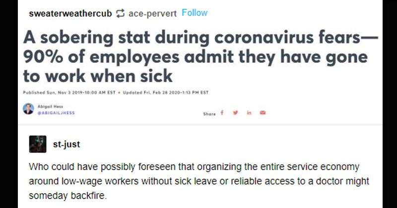 Funny random Tumblr posts | sweaterweathercub ace-pervert sobering stat during coronavirus fears- 90 employees admit they have gone work sick Abigail Hes st-just Who could have possibly foreseen organizing entire service economy around low-wage workers without sick leave or reliable access doctor might someday backfire.
