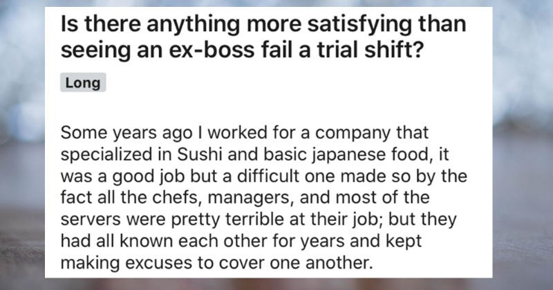 Employee quits job, works at rival company, ex-boss fails to get hired at company as well | Is there anything more satisfying than seeing an ex-boss fail trial shift? Some years ago worked company specialized Sushi and basic japanese food good job but difficult one made so by fact all chefs, managers, and most servers were pretty terrible at their job; but they had all known each other years and kept making excuses cover one another.
