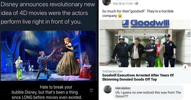 People misunderstanding satirical joke news and believing it | Disney announces revolutionary new idea 4D movies were actors perform live right front Hate break bubble Disney, but 's been thing since LONG before movies even existed | So much their goodwill They're horrible company THEONION.COM Goodwill Executives Arrested After Years Skimming Donated Goods Off Top Uh guess no one noticed this Onion