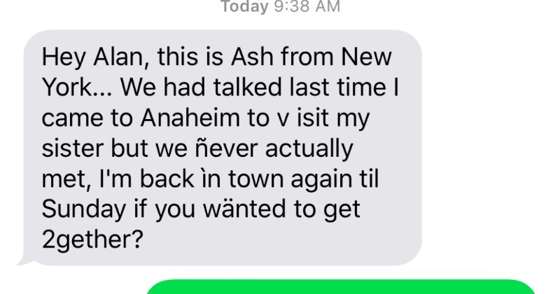 Guy gets text from scammer, and ends up joking around with them | Hey Alan, this is Ash New York had talked last time came Anaheim visit my sister but ever actually met back in town again til Sunday if wanted get 2gether? Sorry Ash, not Alan. Check digits again. Merry xmas!