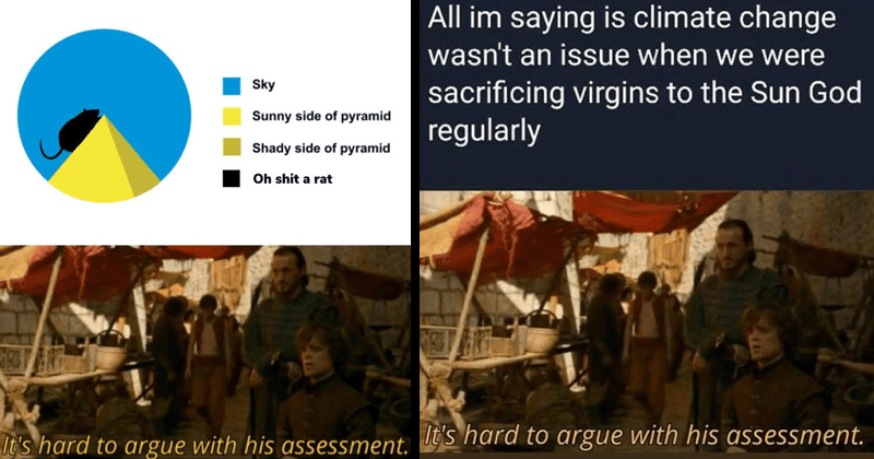 Funny meme from game of thrones, it's hard to argue with his assessment, funny memes, tyrion and bron, shower thoughts | pie chart Sky Sunny side pyramid Shady side pyramid Oh shit rat 's hard argue with his assessment | All im saying is climate change wasn't an issue were sacrificing virgins Sun God regularly