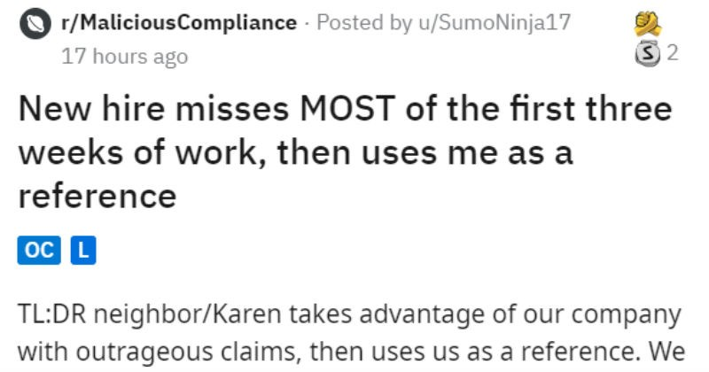 New Hire Karen doesn't come to work, lies, gets fired and then uses the company as a reference | r/MaliciousCompliance Posted by SumoNinja17 New hire misses MOST first three weeks work, then uses as reference TL:DR neighbor/Karen takes advantage our company with outrageous claims, then uses us as reference get our point across with creative wording. Karen continues use us reference and clueless protected fellow business owners