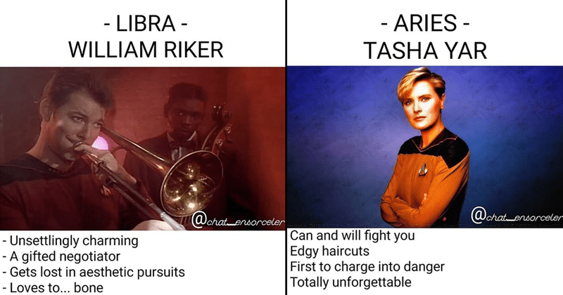 Funny memes about the astrology signs using Stark Trek characters | ARIES TASHA YAR Can and will fight Edgy haircuts First charge into danger Totally unforgettable | CAPRICORN JEAN-LUC PICARD most ethicalest Refined tastes Is respected by friends and enemies alike Studies fun