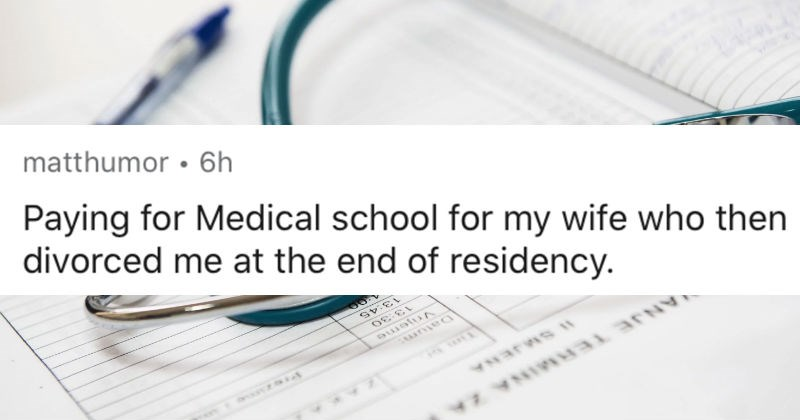People respond to an AskReddit thread about the most expensive mistakes they've ever made | reddit posted by matthumor Paying Medical school my wife who then divorced at end residency.