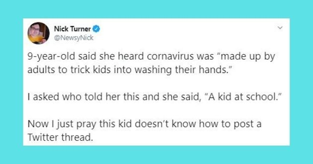 parenting tweets coronavirus funny twitter kids | Nick Turner @NewsyNick 9-year-old said she heard cornavirus made up by adults trick kids into washing their hands asked who told her this and she said kid at school Now just pray this kid doesn't know post Twitter thread.