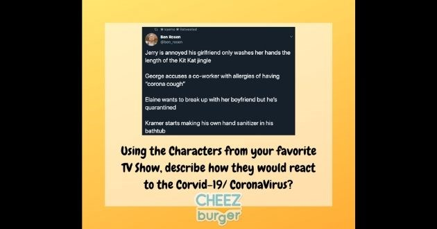 "users tv show characters coronavirus screenplay corvid-19 funny tweet facebook challenge | ben_rosen Jerry is annoyed his girlfriend only washes her hands length Kit Kat jingle George accuses co-worker with allergies having ""corona cough"" Elaine wants break up with her boyfriend but he's quarantined Kramer starts making his own hand sanitizer his bathtub Using Characters favorite TV Show, describe they would react Corvid-19/ CoronaVirus? CHEEZ burger"