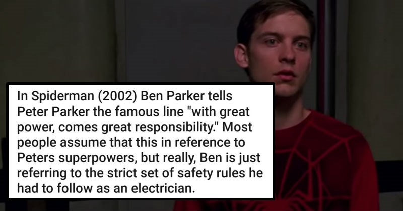 "A collection of really bad jokes about various movie details | Spiderman (2002) Ben Parker tells Peter Parker famous line ""with great power, comes great responsibility Most people assume this reference Peters superpowers, but really, Ben is just referring strict set safety rules he had follow as an electrician."