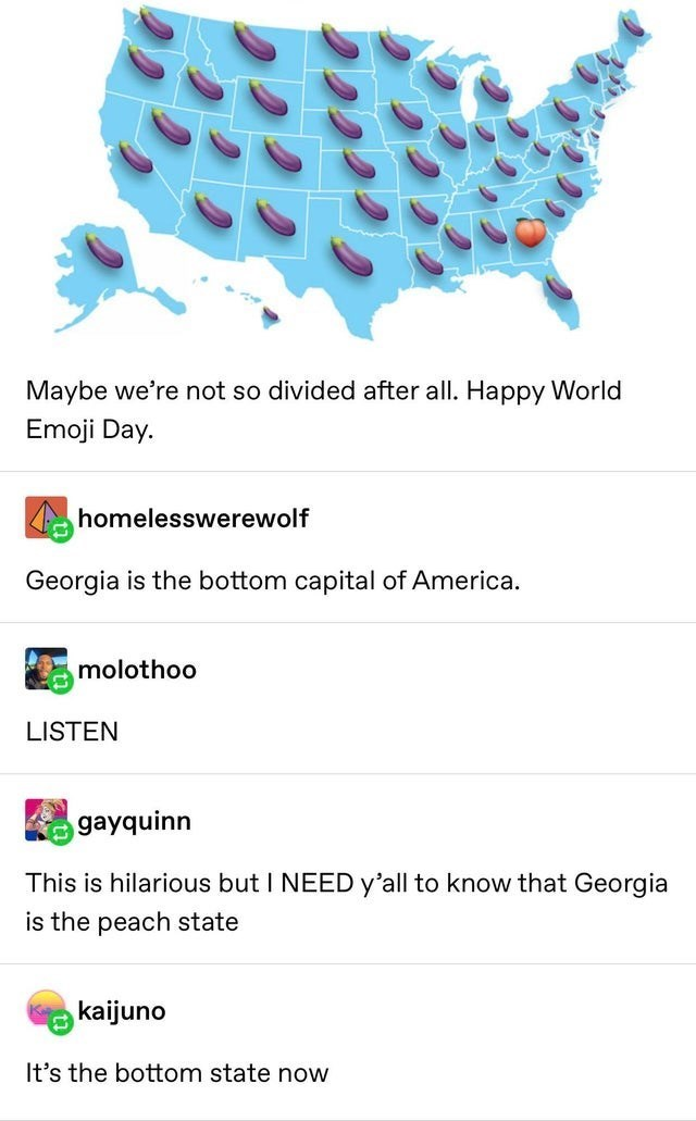 top ten 10 daily tumblr posts | Maybe not so divided after all. Happy World Emoji Day. homelesswerewolf Georgia is bottom capital America. molothoo LISTEN gayquinn This is hilarious but NEED y'all know Georgia is peach state kaijuno 's bottom state now