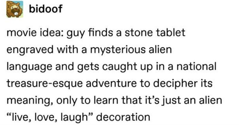 "Funny moments and memes from Tumblr | bidoof movie idea: guy finds stone tablet engraved with mysterious alien language and gets caught up national treasure-esque adventure decipher its meaning, only learn s just an alien ""live, love, laugh"" decoration Source: bidoof 240,710 notes"