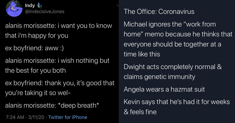 "funny tweets, random tweets, coronavirus, coronavirus tweets, the office, alanis morisette | Indy @IndecisiveJones alanis morissette want know happy ex boyfriend: aww alanis morissette wish nothing but best both ex boyfriend: thank s good taking so wel- alanis morissette deep breath | Daniel Burnell @the_real_bnell Office: Coronavirus Michael ignores work home"" memo because he thinks everyone should be together at time like this Dwight acts completely normal claims genetic immunity Angela wears"