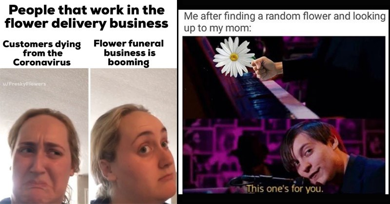 Funny memes about flowers | People work flower delivery business Customers dying Coronavirus Flower funeral business is booming trying kombucha for the first time | spider man after finding random flower and looking up my mom: This one's