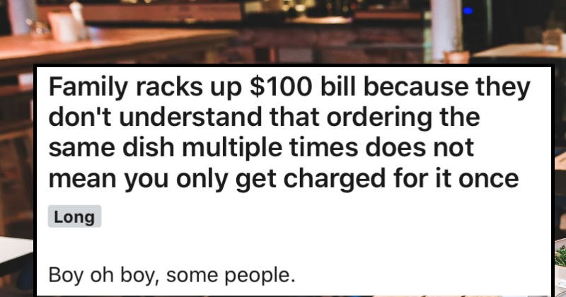 Family orders the same dish repeatedly, and assumes that they'll only be charged once | Family racks up $100 bill because they don't understand ordering same dish multiple times does not mean only get charged once Long Boy oh boy, some people. Obligatory: On mobile, TL;DR at bottom. This happened yesterday. All prices are Canadian dollars, convert before say 's expensive.