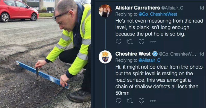 Council gets trolled over pot hole tweet | Alistair Carruthers @Alistair_C 1d Replying Go_CheshireWest He's not even measuring road level, his plank isn't long enough because pot hole is so big. Cheshire West @Go_CheshireW 1d Replying Alistair_C Hi might not be clear photo but spirit level is resting on road surface, this amongst chain shallow defects all less than 50mm