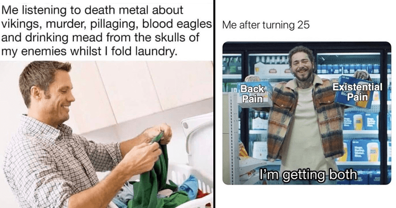 funny random memes, dank memes, stupid memes, witcher memes, geralt, lord of the rings, lord of the rings memes | listening death metal about vikings, murder, pillaging, blood eagles and drinking mead skulls my enemies whilst fold laundry | post malone after turning 25 Back Pain Existential Pain getting both