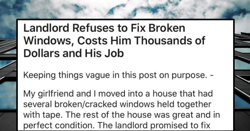 Landlord won't fix the broken windows, so it ends up costing him thousands of dollars and his job | Landlord Refuses Fix Broken Windows, Costs Him Thousands Dollars and His Job Keeping things vague this post on purpose My girlfriend and moved into house had several broken/cracked windows held together with tape rest house great and perfect condition landlord promised fix them ASAP. He kept promising fix them month after month, with no action being taken. After 6 months began recording his phone