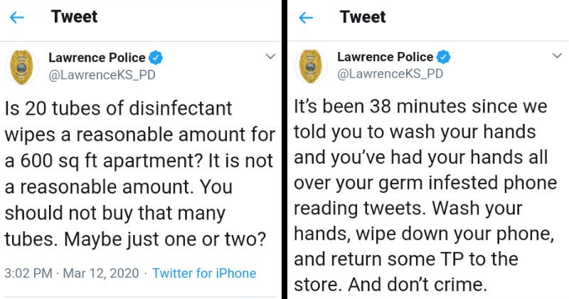 Funny tweets from the Lawrence Police Department on Twitter | Lawrence Police @LawrenceKS_PD Is 20 tubes disinfectant wipes reasonable amount 600 sq ft apartment is not reasonable amount should not buy many tubes. Maybe just one or two? been 38 minutes since told wash hands and had hands all over germ infested phone reading tweets. Wash hands, wipe down phone, and return some TP store. And don't crime.