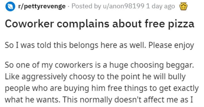 Choosing beggar coworker gets pizza revenge | r/pettyrevenge Posted by u/anon98199 1 day ago Coworker complains about free pizza So told this belongs here as well. Please enjoy So one my coworkers is huge choosing beggar. Like aggressively choosy point he will bully people who are buying him free things get exactly he wants. This normally doesn't affect as have learned just tell him fuck off course he always complains and pretends like just attacked him out nowhere but 's not point this story