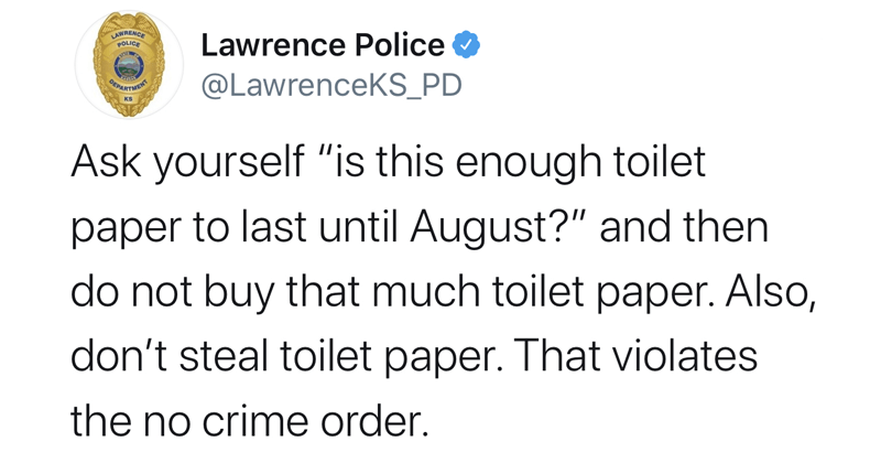 "Funny tweets from the Lawrence Kansas PD about coronavirus response | LAWRENCE POLICE Lawrence Police @LawrenceKS_PD ART KS Ask yourself ""is this enough toilet paper last until August and then do not buy much toilet paper. Also, don't steal toilet paper violates no crime order."