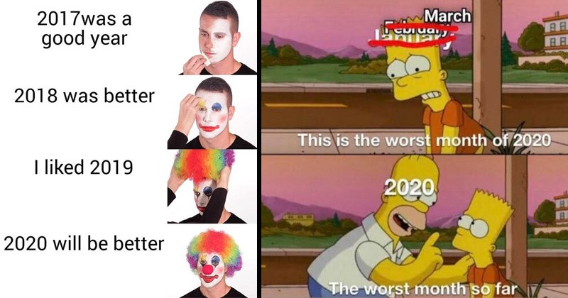 Funny and depressing memes about how horrible 2020 has been | person applying clown makeup 2017 was good year 2018 better liked 2019 2020 will be better | the simpsons homer cheering up bart March february january This is worst month 2020 2020 worst month so far