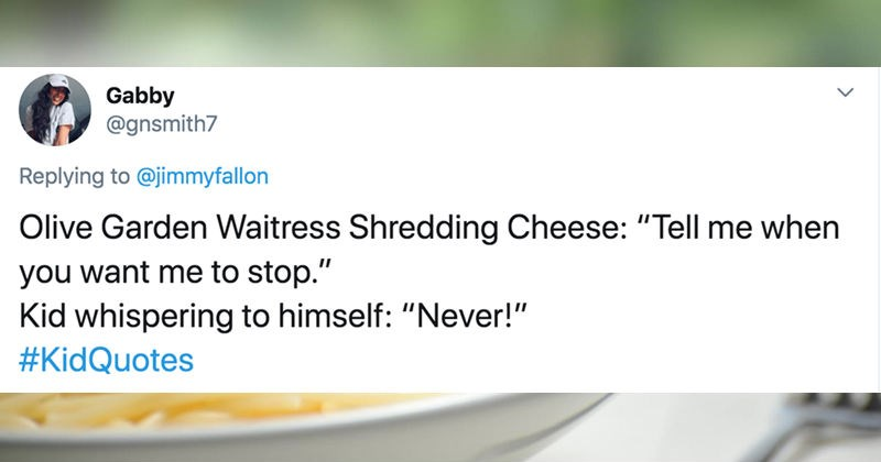Parents share some of the funniest things that they've heard kids say | tweet by Gabby @gnsmith7 Replying jimmyfallon Olive Garden Waitress Shredding Cheese Tell want stop Kid whispering himself Never KidQuotes