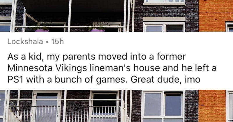 People share the most interesting things that they've seen previous tenants leave behind | Lockshala 15h As kid, my parents moved into former Minnesota Vikings lineman's house and he left PS1 with bunch games. Great dude, imo