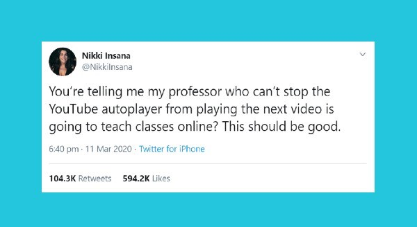 Funny women tweets | Nikki Insana @Nikkilnsana telling my professor who can't stop YouTube autoplayer playing next video is going teach classes online? This should be good. 6:40 pm 11 Mar 2020 Twitter iPhone 104.3K Retweets 594.2K Likes