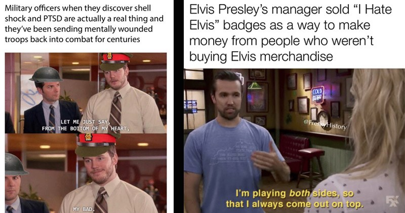 "Funny memes about history | Military officers they discover shell shock and PTSD are actually real thing and they've been sending mentally wounded troops back into combat centuries LET JUST SAY BOTTOM MY HEART, MY BAD. | Elvis Presley's manager sold Hate Elvis"" badges as way make money people who weren't buying Elvis merchandise COLD @FreskyHistory STATE PA CYM MEN o playing both sides, so always come out on top."