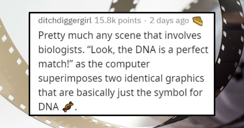 Things movies keep getting wrong | ditchdiggergirl 15.8k points 2 days ago Pretty much any scene involves biologists Look DNA is perfect match as computer superimposes two identical graphics are basically just symbol DNA .
