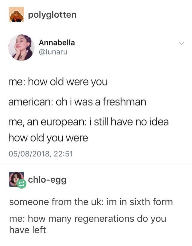 top ten 10 tumblr posts daily | polyglotten Annabella @lunaru old were american: oh freshman an european still have no idea old were 05/08/2018, 22:51 chlo-egg someone uk: im sixth form many regenerations do have left
