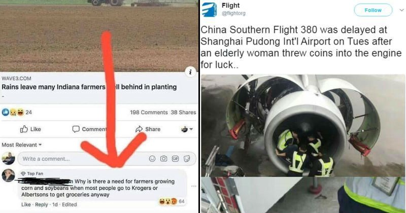 Stupid fails and moments of facepalm | Rains leave many Indiana farmers ll behind planting 24 198 Comments 38 Shares O Like Comment Share Most Relevant Write comment Top Fan En Why is there need farmers growing corn and soybeans most people go Krogers or Albertsons get groceries anyway | Flight @fightorg Follow China Southern Flight 380 delayed at Shanghai Pudong Int'l Airport on Tues after an elderly woman threw coins into engine luck.