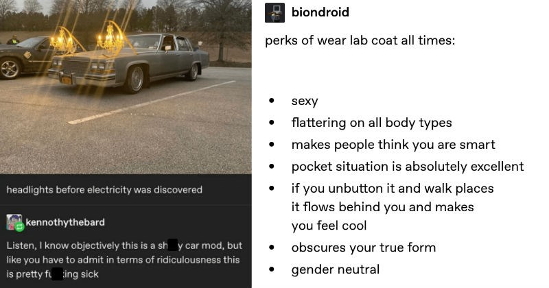 A collection of funny moments from people on Tumblr | shitty-car-mods-daily headlights before electricity discovered kennothythebard Listen know objectively this is shitty car mod, but like have admit terms ridiculousness this is pretty fucking sick 65,104 notes | biondroid perks wear lab coat all times: sexy flattering on all body types makes people think are smart pocket situation is absolutely excellent if unbutton and walk places flows behind and makes feel cool obscures true form gender