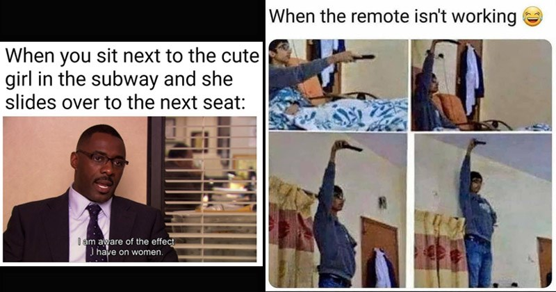 Funny random memes and tweets | sit next cute girl subway and she slides over next seat am aware effect have on women idris alba the office | remote isn't working guy standing in funny positions