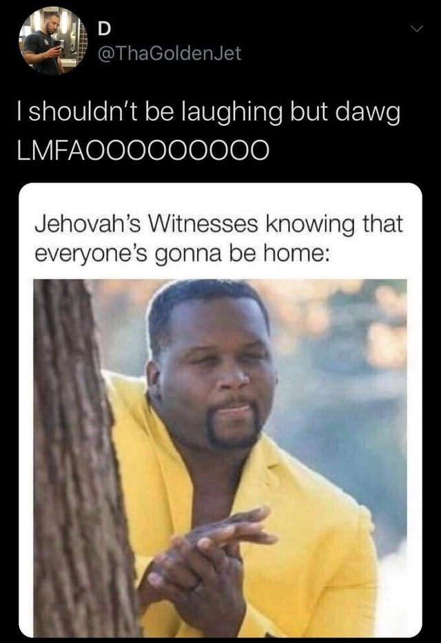 top daily tweets from black twitter | Clothing - D @ThaGoldenJet shouldn't be laughing but dawg LMFAOO0000000 Jehovah's Witnesses knowing everyone's gonna be home: