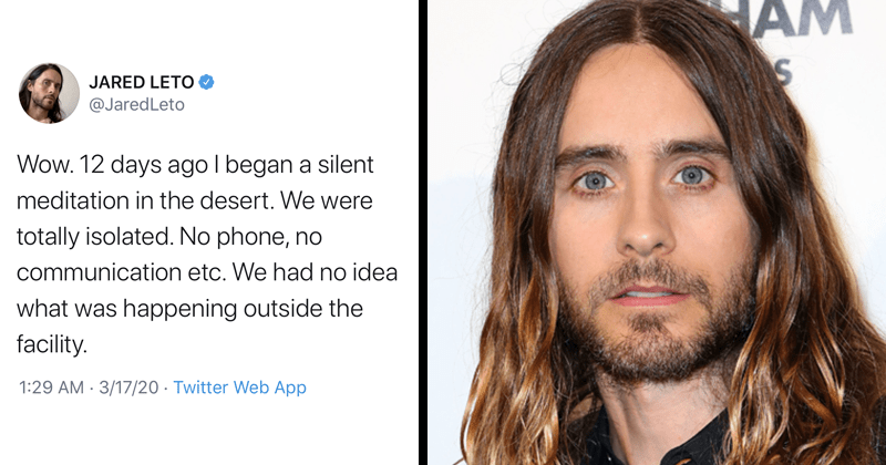 Funny tweets about how Jared Leto just found out about coronavirus after attending a meditation retreat in the desert | JARED LETO @JaredLeto Wow. 12 days ago began silent meditation desert were totally isolated. No phone, no communication etc had no idea happening outside facility. 1:29 AM 3/17/20 Twitter Web App
